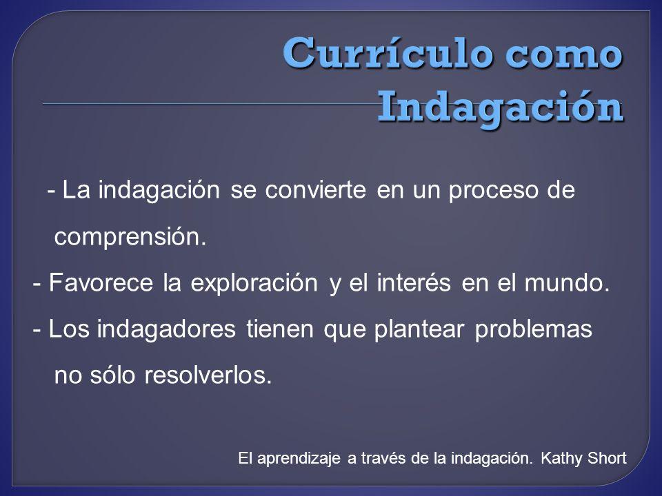 - La indagación se convierte en un proceso de comprensión. - Favorece la exploración y el interés en el mundo. - Los indagadores tienen que plantear p
