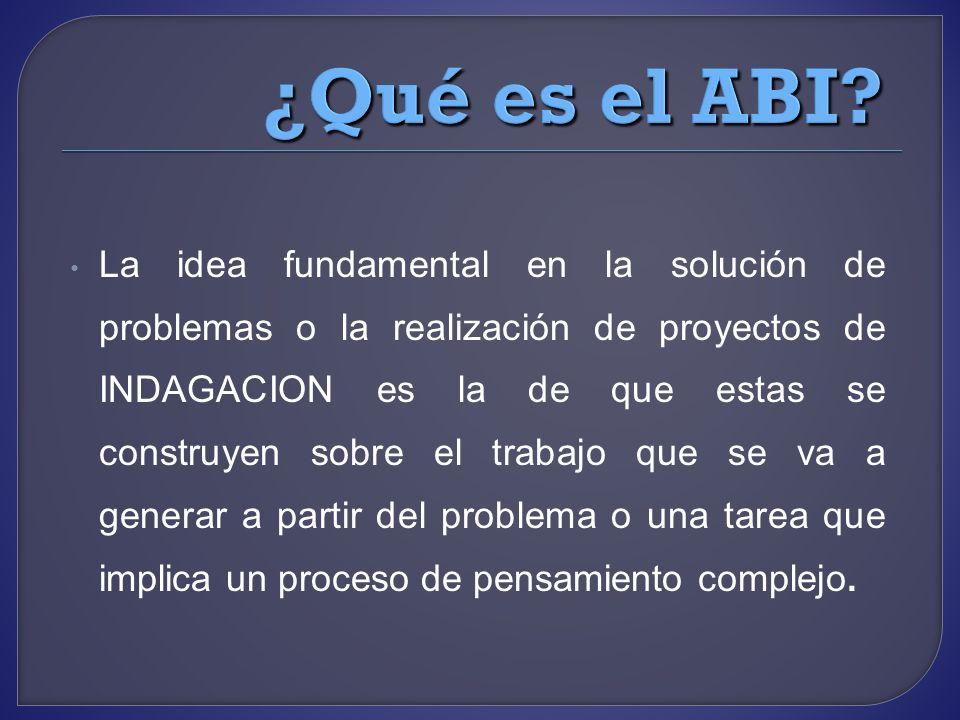 La idea fundamental en la solución de problemas o la realización de proyectos de INDAGACION es la de que estas se construyen sobre el trabajo que se v