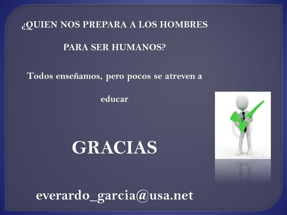 ¿QUIEN NOS PREPARA A LOS HOMBRES PARA SER HUMANOS? Todos enseñamos, pero pocos se atreven a educar GRACIAS everardo_garcia@usa.net