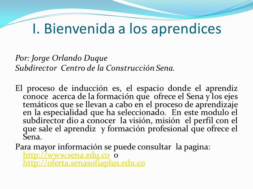 I. Bienvenida a los aprendices Por: Jorge Orlando Duque Subdirector Centro de la Construcción Sena. El proceso de inducción es, el espacio donde el ap