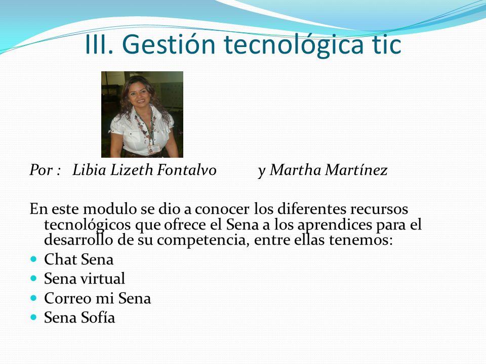 III. Gestión tecnológica tic Por : Libia Lizeth Fontalvo y Martha Martínez En este modulo se dio a conocer los diferentes recursos tecnológicos que of