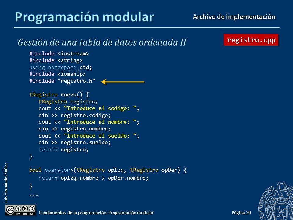 Luis Hernández Yáñez Gestión de una tabla de datos ordenada II #include #include using namespace std; typedef struct { int codigo; int codigo; string nombre; string nombre; double sueldo; double sueldo; } tRegistro; void mostrarDato(int pos, tRegistro registro); bool operator>(tRegistro opIzq, tRegistro opDer); bool operator<(tRegistro opIzq, tRegistro opDer); tRegistro nuevo(); Página 28 Fundamentos de la programación: Programación modular registro.hregistro.h Archivo de cabecera