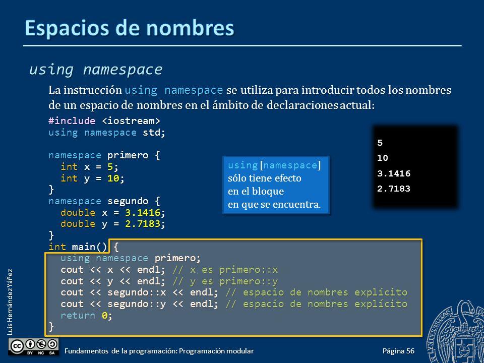 Luis Hernández Yáñez using La palabra clave using se utiliza para introducir un nombre de un espacio de nombres en el ámbito de declaraciones actual: #include #include using namespace std; namespace primero { int x = 5; int x = 5; int y = 10; int y = 10;} namespace segundo { double x = 3.1416; double x = 3.1416; double y = 2.7183; double y = 2.7183;} int main() { using primero::x; using primero::x; using segundo::y; using segundo::y; cout << x << endl; // x es primero::x cout << x << endl; // x es primero::x cout << y << endl; // y es segundo::y cout << y << endl; // y es segundo::y cout << primero::y << endl; // espacio de nombres explícito cout << primero::y << endl; // espacio de nombres explícito cout << segundo::x << endl; // espacio de nombres explícito cout << segundo::x << endl; // espacio de nombres explícito return 0; return 0;} Página 55 Fundamentos de la programación: Programación modular 5 2.7183 10 3.1416 5 2.7183 10 3.1416