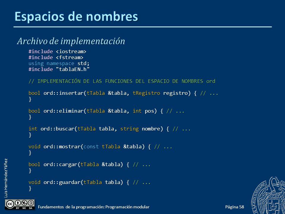 Luis Hernández Yáñez Ejemplo de uso de espacios de nombres #ifndef TABLAEN_H #define TABLAEN_H #include registrofin.h namespace ord {// Tabla ordenada const int N = 100; const int N = 100; typedef tRegistro tLista[N]; typedef tRegistro tLista[N]; typedef struct { typedef struct { tLista registros; tLista registros; int cont; int cont; } tTabla; } tTabla; const char BD[] = bd.txt ; const char BD[] = bd.txt ; void mostrar(const tTabla &tabla); void mostrar(const tTabla &tabla); bool insertar(tTabla &tabla, tRegistro registro); bool insertar(tTabla &tabla, tRegistro registro); bool eliminar(tTabla &tabla, int pos); // pos = 1..N bool eliminar(tTabla &tabla, int pos); // pos = 1..N int buscar(tTabla tabla, string nombre); int buscar(tTabla tabla, string nombre); bool cargar(tTabla &tabla); bool cargar(tTabla &tabla); void guardar(tTabla tabla); void guardar(tTabla tabla); } // namespace #endif Página 57 Fundamentos de la programación: Programación modular