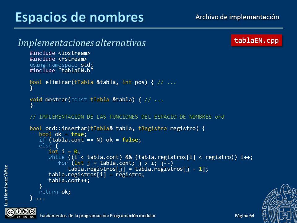 Luis Hernández Yáñez Implementaciones alternativas namespace ord { // Tabla ordenada const char BD[] = bd.txt ; const char BD[] = bd.txt ; bool insertar(tTabla &tabla, tRegistro registro); bool insertar(tTabla &tabla, tRegistro registro); int buscar(tTabla tabla, string nombre); int buscar(tTabla tabla, string nombre); bool cargar(tTabla &tabla); bool cargar(tTabla &tabla); void guardar(tTabla tabla); void guardar(tTabla tabla); } // namespace namespace des { // Tabla desordenada const char BD[] = bddes.txt ; const char BD[] = bddes.txt ; bool insertar(tTabla &tabla, tRegistro registro); bool insertar(tTabla &tabla, tRegistro registro); int buscar(tTabla tabla, string nombre); int buscar(tTabla tabla, string nombre); bool cargar(tTabla &tabla); bool cargar(tTabla &tabla); void guardar(tTabla tabla); void guardar(tTabla tabla); } // namespace #endif Página 63 Fundamentos de la programación: Programación modular