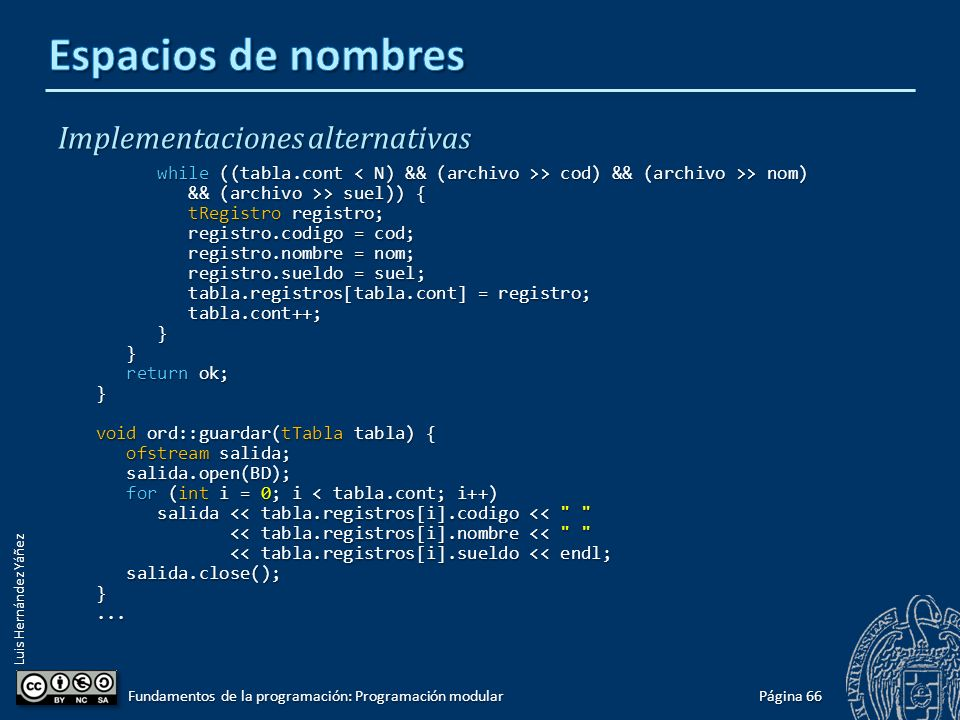 Luis Hernández Yáñez Implementaciones alternativas int ord::buscar(tTabla tabla, string nombre) { int ini = 0, fin = tabla.cont - 1, mitad; int ini = 0, fin = tabla.cont - 1, mitad; bool encontrado = false; bool encontrado = false; while ((ini <= fin) && !encontrado) { while ((ini <= fin) && !encontrado) { mitad = (ini + fin) / 2; mitad = (ini + fin) / 2; if (nombre == tabla.registros[mitad].nombre) encontrado = true; if (nombre == tabla.registros[mitad].nombre) encontrado = true; else if (nombre < tabla.registros[mitad].nombre) fin = mitad - 1; else if (nombre < tabla.registros[mitad].nombre) fin = mitad - 1; else ini = mitad + 1; else ini = mitad + 1; } if (encontrado) mitad++; if (encontrado) mitad++; else mitad = -1; else mitad = -1; return mitad; return mitad;} bool ord::cargar(tTabla &tabla) { bool ok = true; bool ok = true; ifstream archivo; ifstream archivo; archivo.open(BD); archivo.open(BD); if (!archivo.is_open()) ok = false; if (!archivo.is_open()) ok = false; else { else { tabla.cont = 0; tabla.cont = 0; int cod; int cod; string nom; string nom; double suel; double suel;......