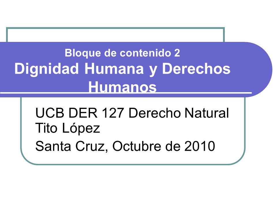 Bloque de contenido 2 Dignidad Humana y Derechos Humanos UCB DER 127 Derecho Natural Tito López Santa Cruz, Octubre de 2010