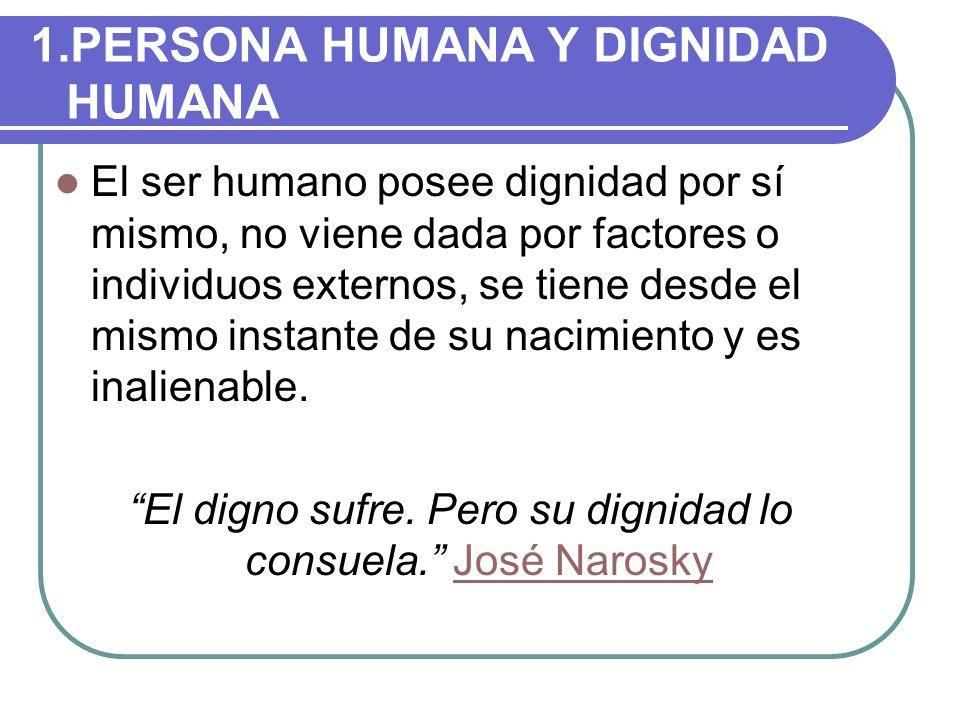 1.PERSONA HUMANA Y DIGNIDAD HUMANA El ser humano posee dignidad por sí mismo, no viene dada por factores o individuos externos, se tiene desde el mism
