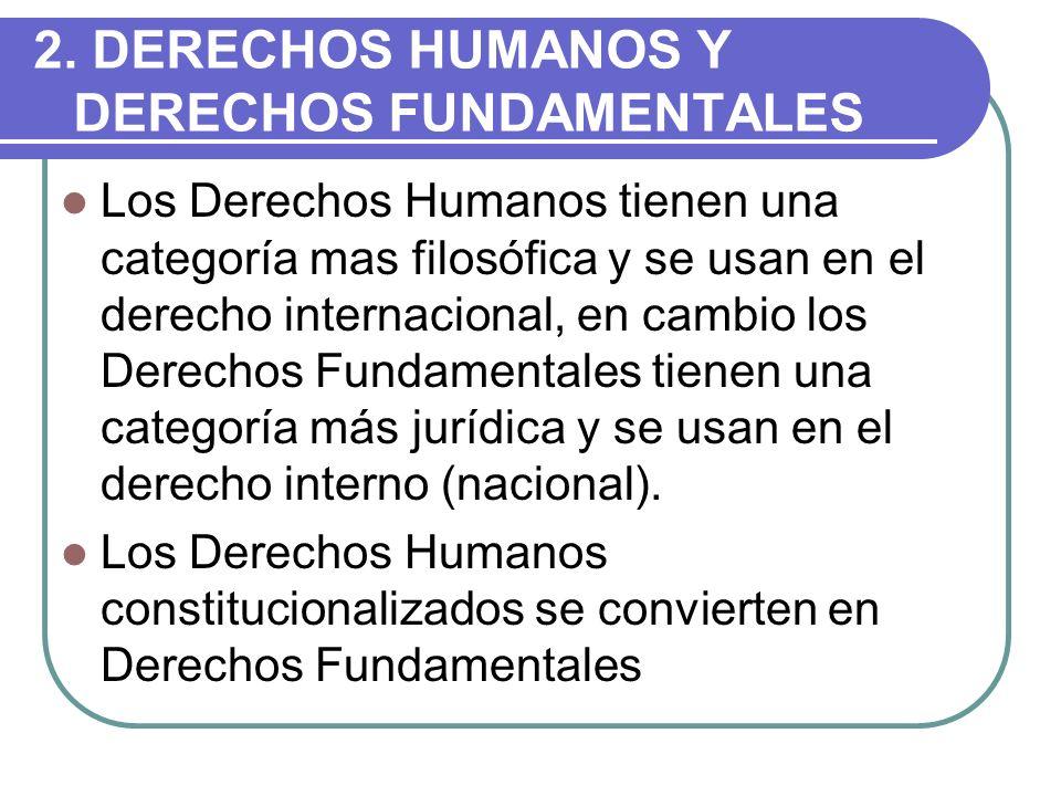 2. DERECHOS HUMANOS Y DERECHOS FUNDAMENTALES Los Derechos Humanos tienen una categoría mas filosófica y se usan en el derecho internacional, en cambio