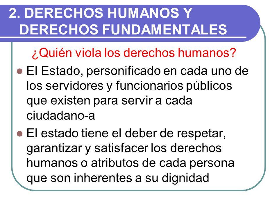 2. DERECHOS HUMANOS Y DERECHOS FUNDAMENTALES ¿Quién viola los derechos humanos? El Estado, personificado en cada uno de los servidores y funcionarios