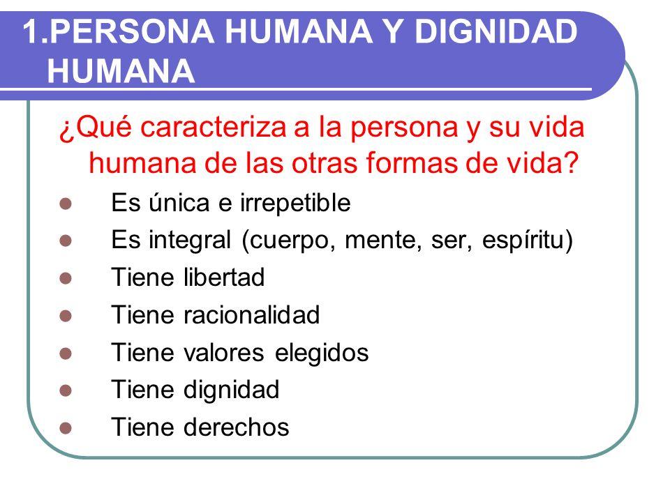 1.PERSONA HUMANA Y DIGNIDAD HUMANA ¿Qué caracteriza a la persona y su vida humana de las otras formas de vida? Es única e irrepetible Es integral (cue