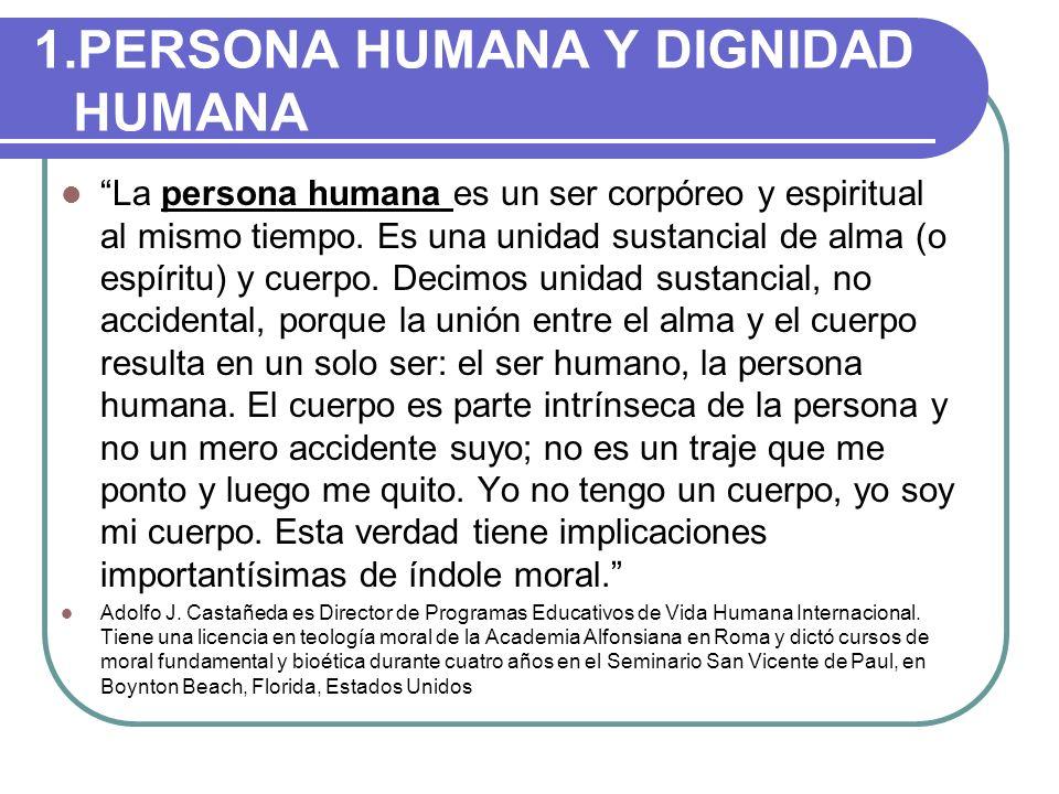 1.PERSONA HUMANA Y DIGNIDAD HUMANA La persona humana es un ser corpóreo y espiritual al mismo tiempo. Es una unidad sustancial de alma (o espíritu) y