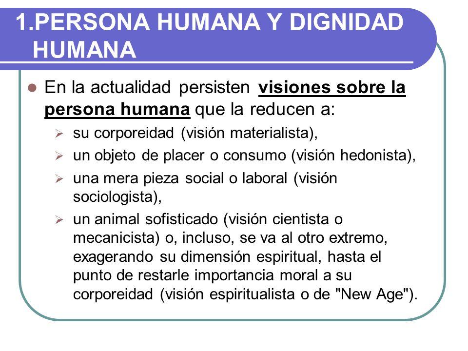 1.PERSONA HUMANA Y DIGNIDAD HUMANA En la actualidad persisten visiones sobre la persona humana que la reducen a: su corporeidad (visión materialista),