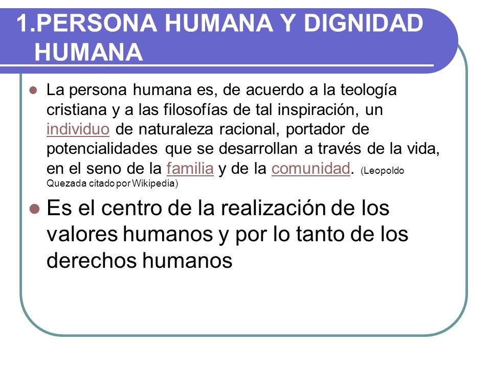 1.PERSONA HUMANA Y DIGNIDAD HUMANA La persona humana es, de acuerdo a la teología cristiana y a las filosofías de tal inspiración, un individuo de nat