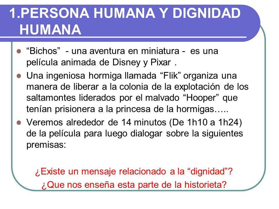 1.PERSONA HUMANA Y DIGNIDAD HUMANA Bichos - una aventura en miniatura - es una película animada de Disney y Pixar. Una ingeniosa hormiga llamada Flik