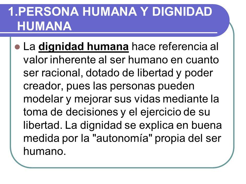 1.PERSONA HUMANA Y DIGNIDAD HUMANA La dignidad humana hace referencia al valor inherente al ser humano en cuanto ser racional, dotado de libertad y po