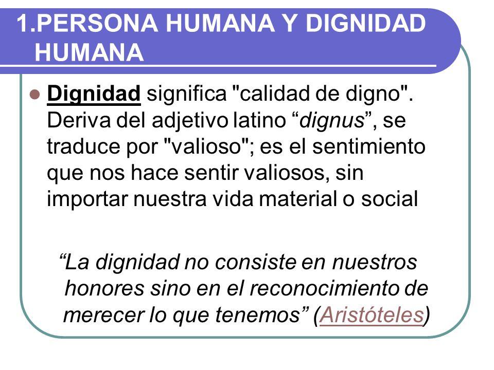1.PERSONA HUMANA Y DIGNIDAD HUMANA Dignidad significa