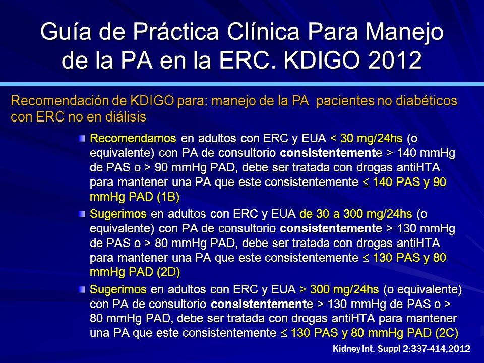 Guía de Práctica Clínica Para Manejo de la PA en la ERC. KDIGO 2012 Recomendamos en adultos con ERC y EUA 140 mmHg de PAS o > 90 mmHg PAD, debe ser tr
