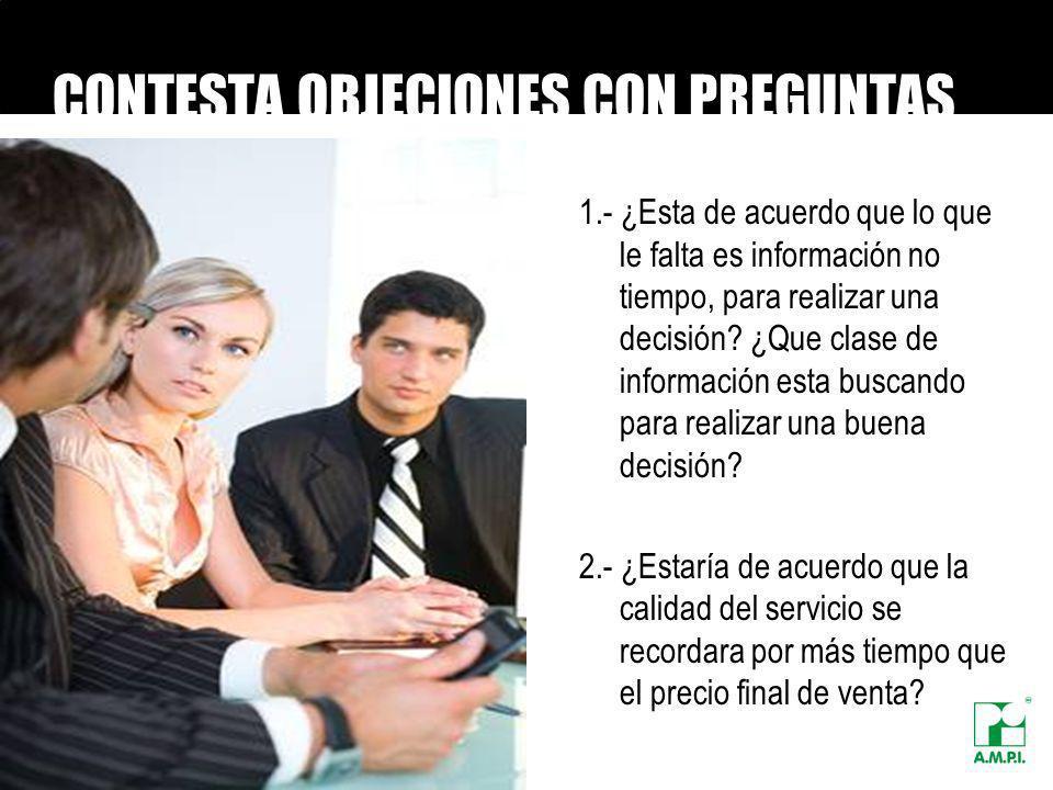 CONTESTA OBJECIONES CON PREGUNTAS 1.- ¿Esta de acuerdo que lo que le falta es información no tiempo, para realizar una decisión? ¿Que clase de informa