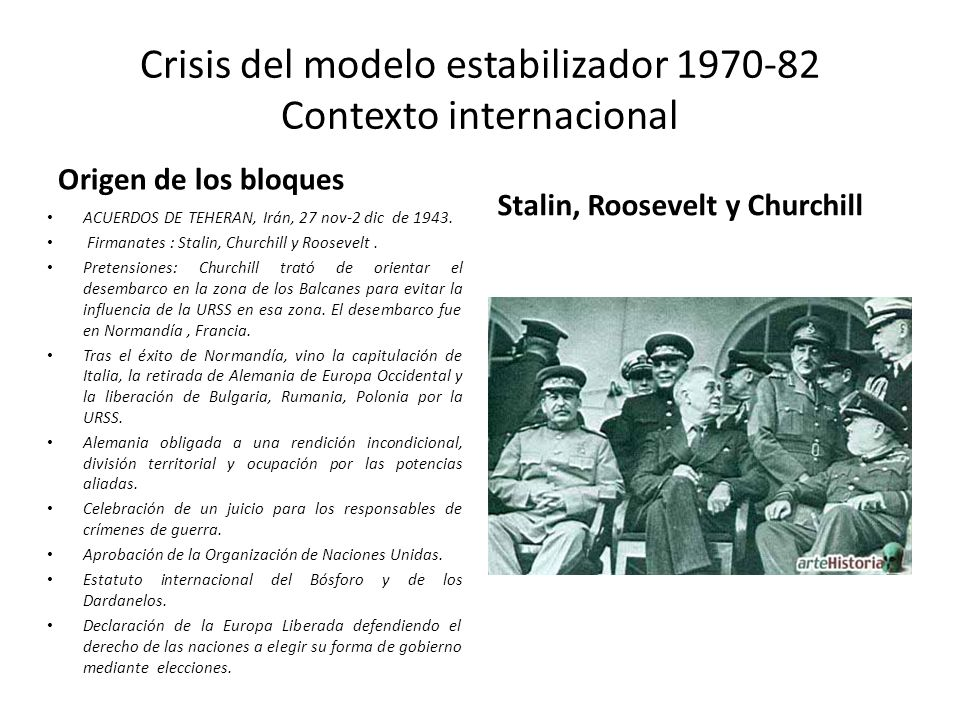 Crisis del modelo estabilizador 1970-82 Contexto internacional Origen de los bloques ACUERDOS DE TEHERAN, Irán, 27 nov-2 dic de 1943. Firmanates : Sta