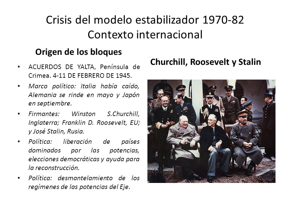 Crisis del modelo estabilizador 1970-82 Contexto internacional Origen de los bloques ACUERDOS DE YALTA, Península de Crimea. 4-11 DE FEBRERO DE 1945.