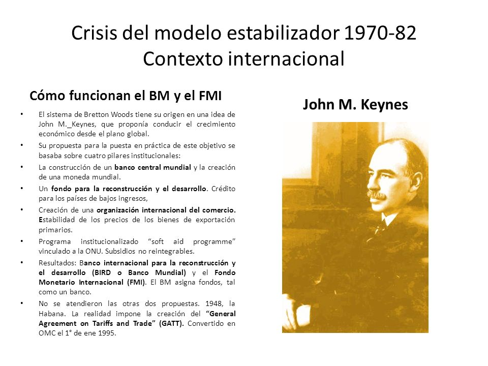 Crisis del modelo estabilizador 1970-82 Contexto internacional Cómo funcionan el BM y el FMI El sistema de Bretton Woods tiene su origen en una idea d