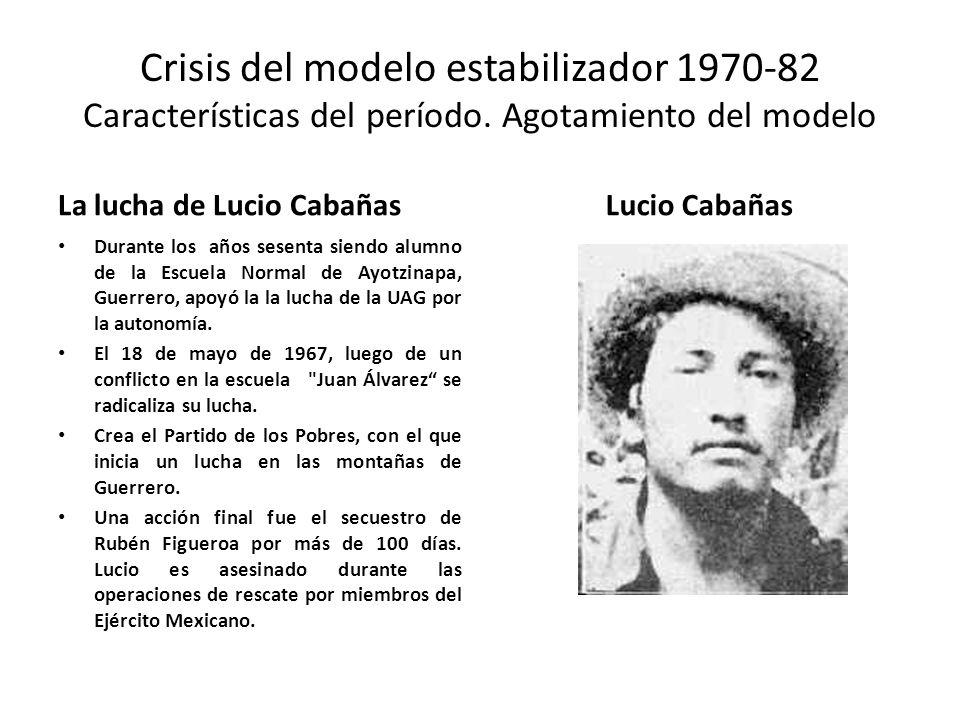 Crisis del modelo estabilizador 1970-82 Características del período. Agotamiento del modelo La lucha de Lucio Cabañas Durante los años sesenta siendo