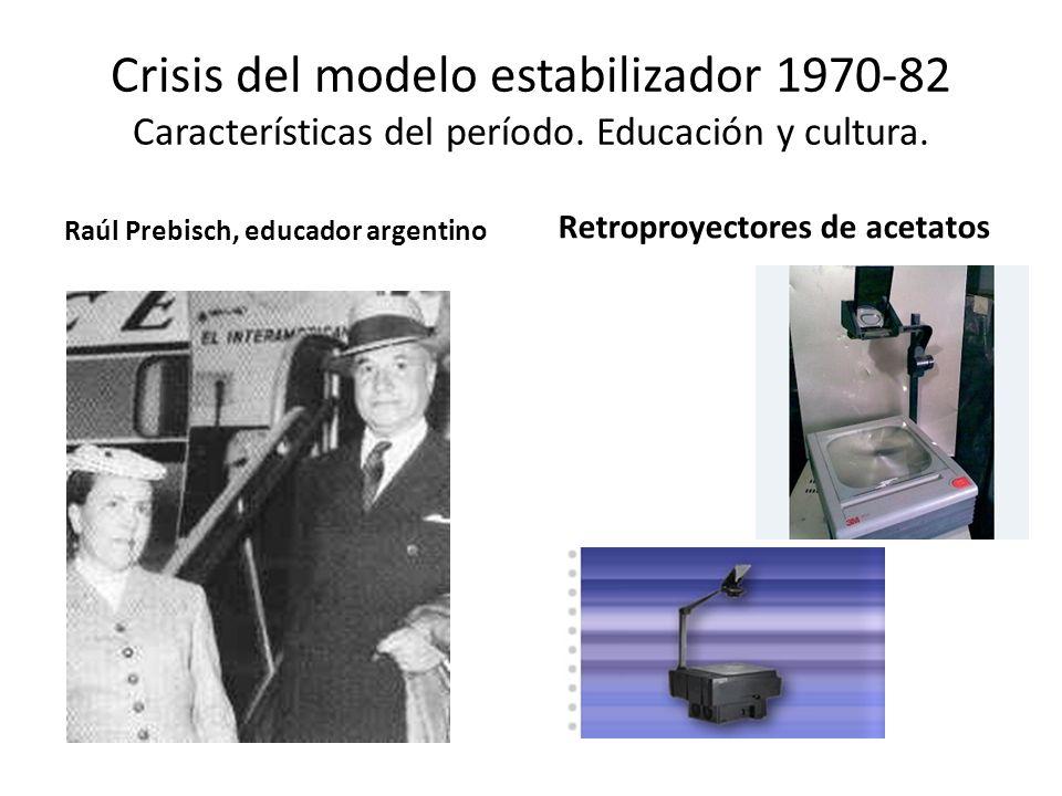 Crisis del modelo estabilizador 1970-82 Características del período. Educación y cultura. Raúl Prebisch, educador argentino Retroproyectores de acetat