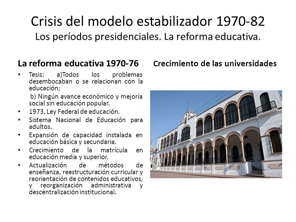 Crisis del modelo estabilizador 1970-82 Los períodos presidenciales. La reforma educativa. La reforma educativa 1970-76 Tesis: a)Todos los problemas d