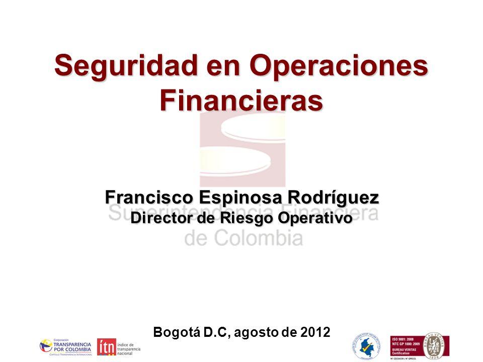 2 2 Bogotá D.C, agosto de 2012 Seguridad en Operaciones Financieras Francisco Espinosa Rodríguez Director de Riesgo Operativo