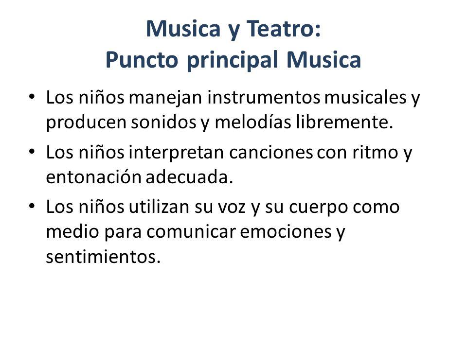 Musica y Teatro: Puncto principal Musica Los niños manejan instrumentos musicales y producen sonidos y melodías libremente.