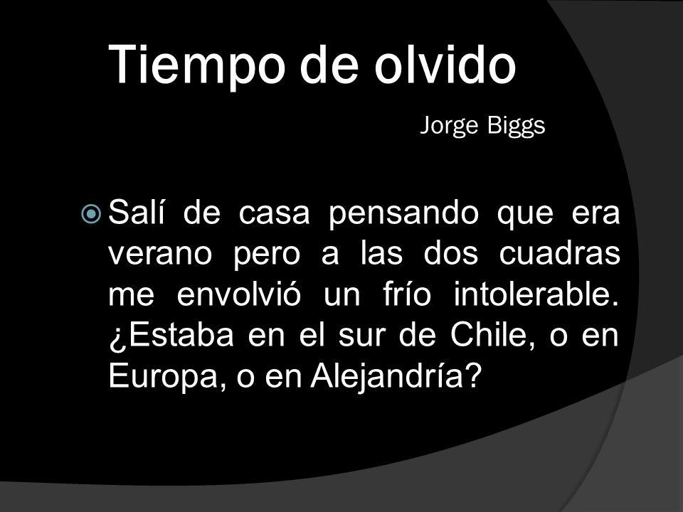 Tiempo de olvido Jorge Biggs Salí de casa pensando que era verano pero a las dos cuadras me envolvió un frío intolerable. ¿Estaba en el sur de Chile,