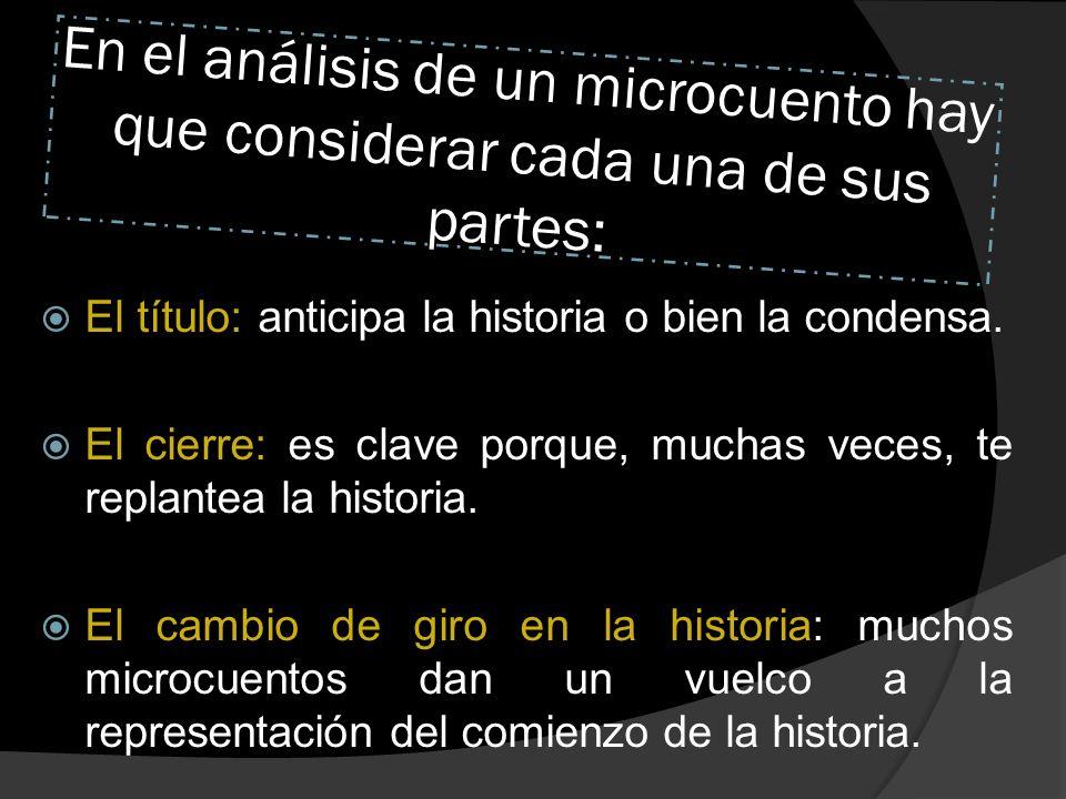 En el análisis de un microcuento hay que considerar cada una de sus partes: El título: anticipa la historia o bien la condensa. El cierre: es clave po