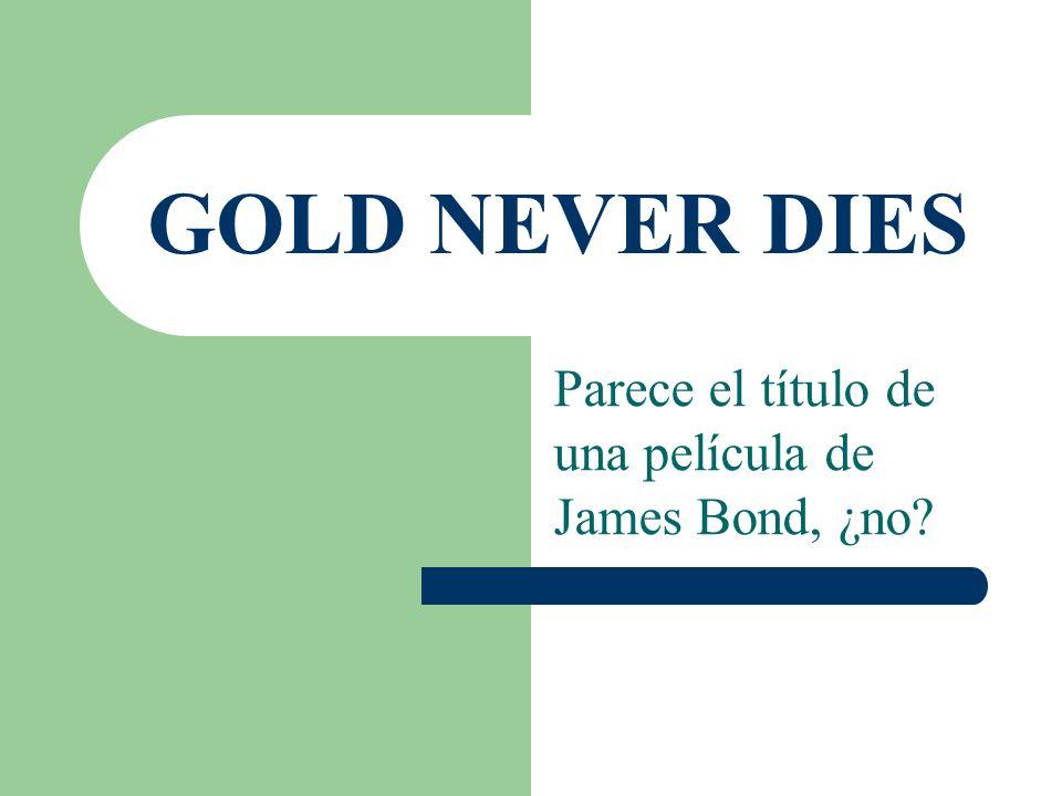 GOLD NEVER DIES Parece el título de una película de James Bond, ¿no?