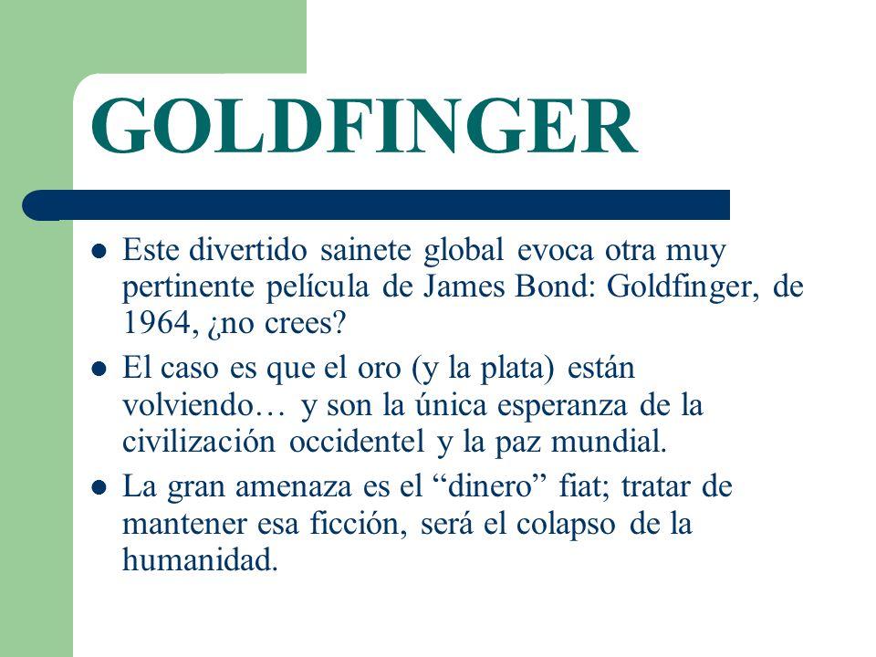 GOLDFINGER Este divertido sainete global evoca otra muy pertinente película de James Bond: Goldfinger, de 1964, ¿no crees? El caso es que el oro (y la