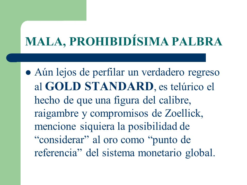 MALA, PROHIBIDÍSIMA PALBRA Aún lejos de perfilar un verdadero regreso al GOLD STANDARD, es telúrico el hecho de que una figura del calibre, raigambre y compromisos de Zoellick, mencione siquiera la posibilidad de considerar al oro como punto de referencia del sistema monetario global.