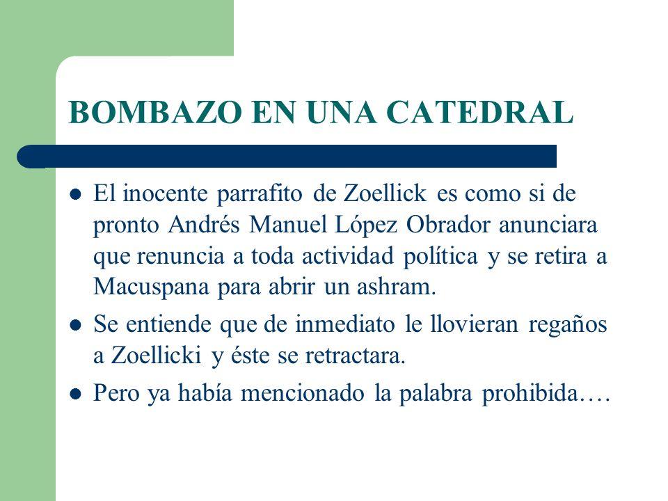 BOMBAZO EN UNA CATEDRAL El inocente parrafito de Zoellick es como si de pronto Andrés Manuel López Obrador anunciara que renuncia a toda actividad política y se retira a Macuspana para abrir un ashram.
