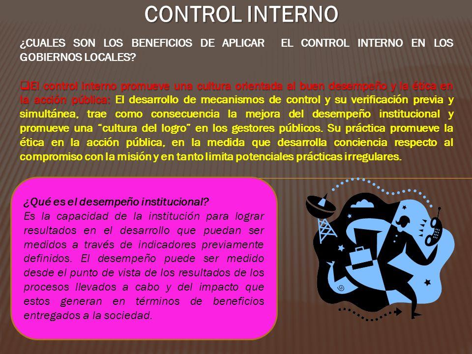 CONTROL INTERNO ¿CUALES SON LOS BENEFICIOS DE APLICAR EL CONTROL INTERNO EN LOS GOBIERNOS LOCALES? El control interno promueve una cultura orientada a