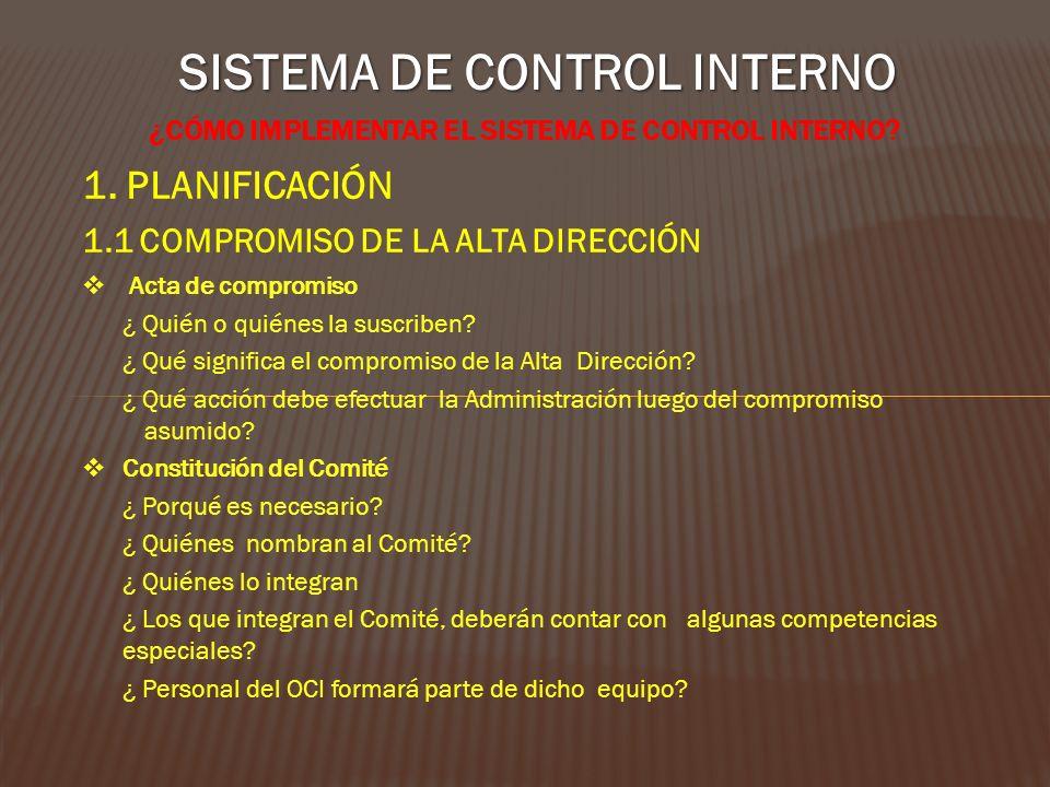 SISTEMA DE CONTROL INTERNO ¿CÓMO IMPLEMENTAR EL SISTEMA DE CONTROL INTERNO? 1. PLANIFICACIÓN 1.1 COMPROMISO DE LA ALTA DIRECCIÓN Acta de compromiso ¿