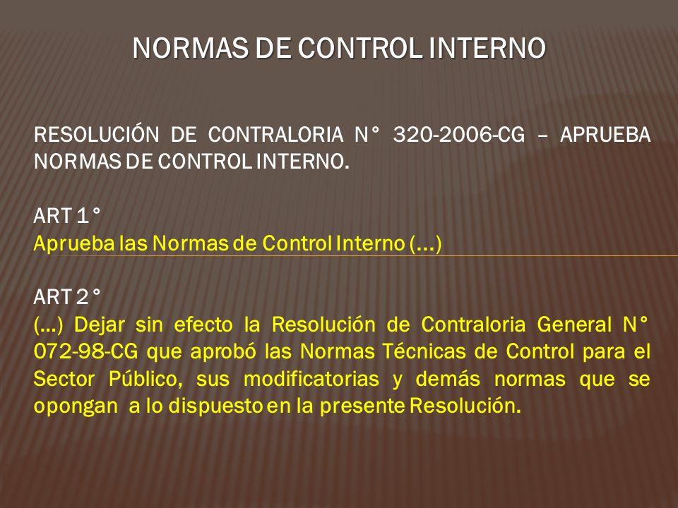 NORMAS DE CONTROL INTERNO RESOLUCIÓN DE CONTRALORIA N° 320-2006-CG – APRUEBA NORMAS DE CONTROL INTERNO. ART 1° Aprueba las Normas de Control Interno (