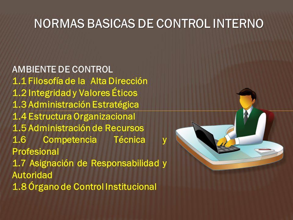 NORMAS BASICAS DE CONTROL INTERNO AMBIENTE DE CONTROL 1.1 Filosofía de la Alta Dirección 1.2 Integridad y Valores Éticos 1.3 Administración Estratégic