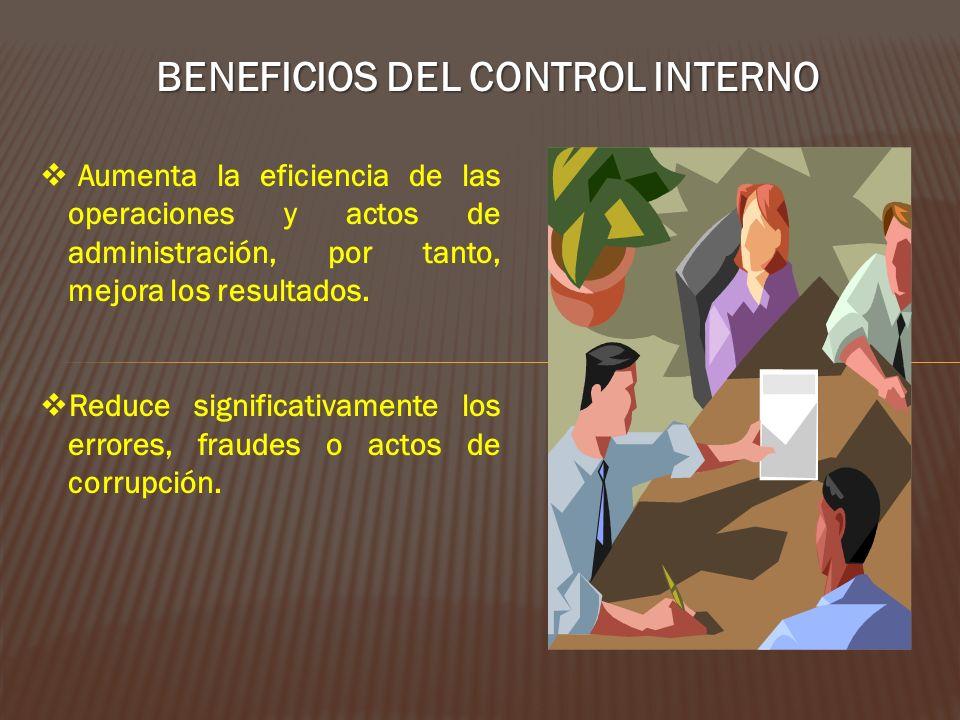 BENEFICIOS DEL CONTROL INTERNO Aumenta la eficiencia de las operaciones y actos de administración, por tanto, mejora los resultados. Reduce significat