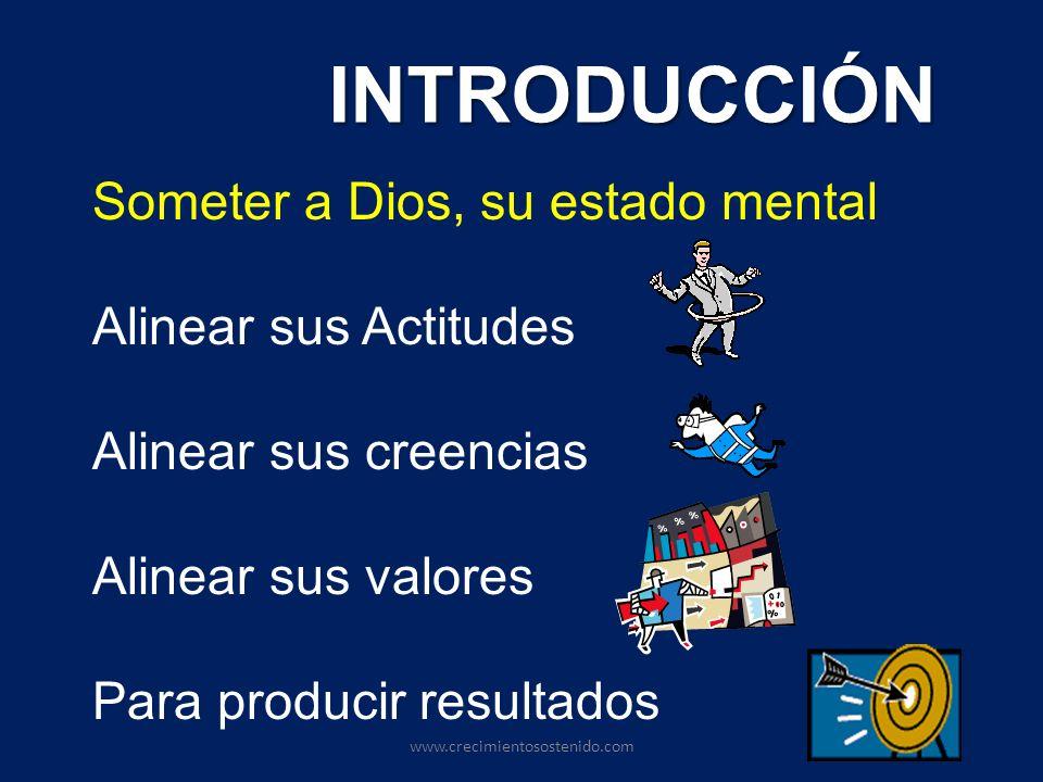 INTRODUCCIÓN Someter a Dios, su estado mental Alinear sus Actitudes Alinear sus creencias Alinear sus valores Para producir resultados www.crecimiento