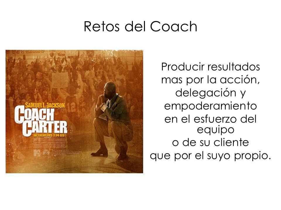 Retos del Coach Producir resultados mas por la acción, delegación y empoderamiento en el esfuerzo del equipo o de su cliente que por el suyo propio.