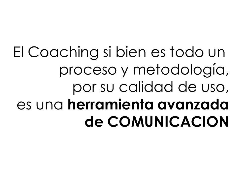 El Coaching si bien es todo un proceso y metodología, por su calidad de uso, es una herramienta avanzada de COMUNICACION