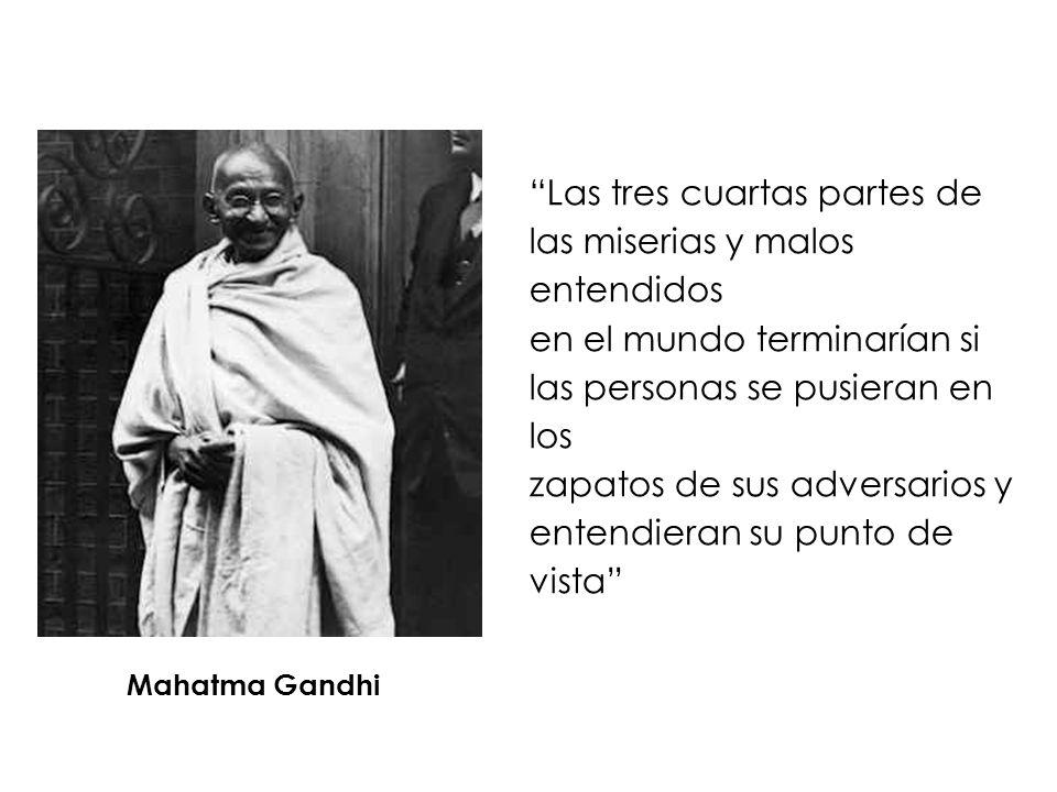Las tres cuartas partes de las miserias y malos entendidos en el mundo terminarían si las personas se pusieran en los zapatos de sus adversarios y entendieran su punto de vista Mahatma Gandhi
