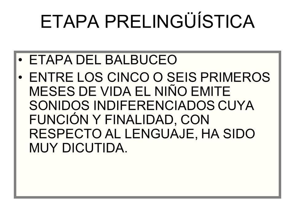 ETAPA PRELINGÜÍSTICA ETAPA DEL BALBUCEO ENTRE LOS CINCO O SEIS PRIMEROS MESES DE VIDA EL NIÑO EMITE SONIDOS INDIFERENCIADOS CUYA FUNCIÓN Y FINALIDAD,
