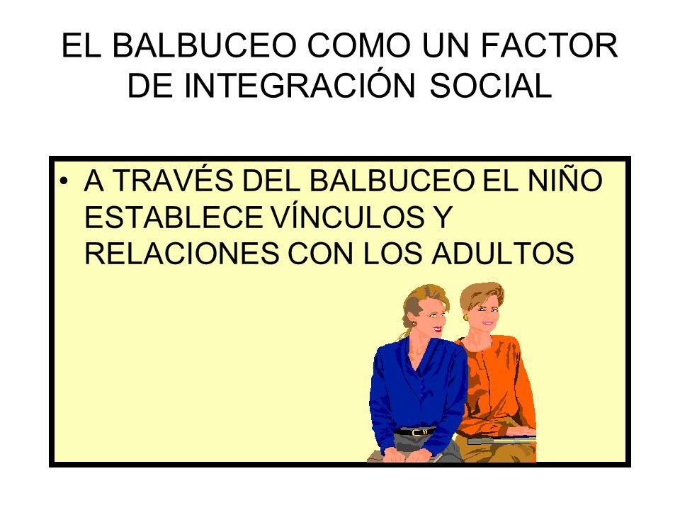 EL BALBUCEO COMO UN FACTOR DE INTEGRACIÓN SOCIAL A TRAVÉS DEL BALBUCEO EL NIÑO ESTABLECE VÍNCULOS Y RELACIONES CON LOS ADULTOS