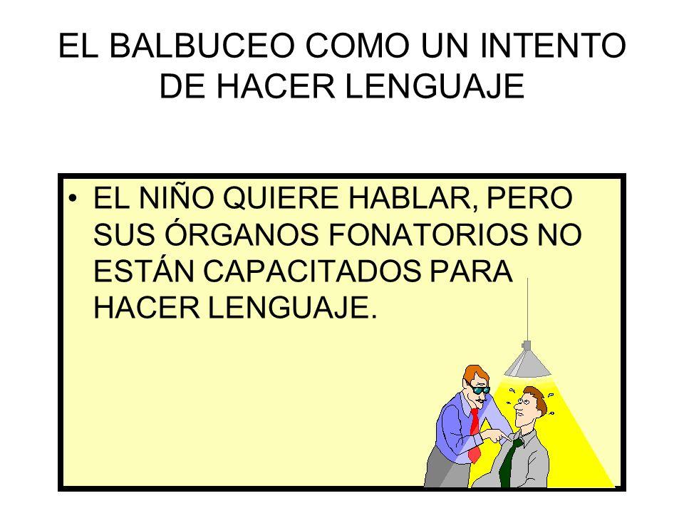 EL BALBUCEO COMO UN INTENTO DE HACER LENGUAJE EL NIÑO QUIERE HABLAR, PERO SUS ÓRGANOS FONATORIOS NO ESTÁN CAPACITADOS PARA HACER LENGUAJE.