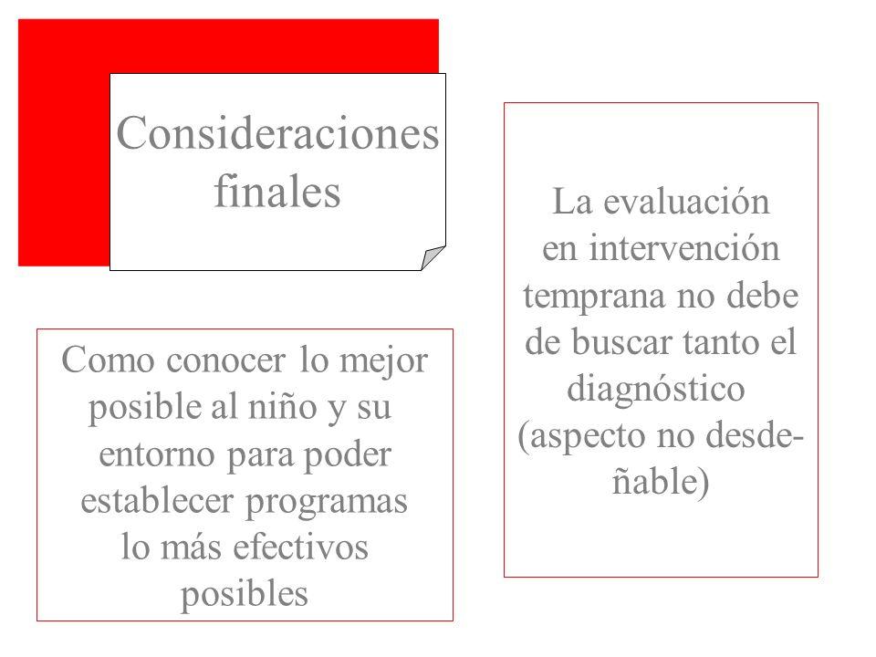 Consideraciones finales La evaluación en intervención temprana no debe de buscar tanto el diagnóstico (aspecto no desde- ñable) Como conocer lo mejor